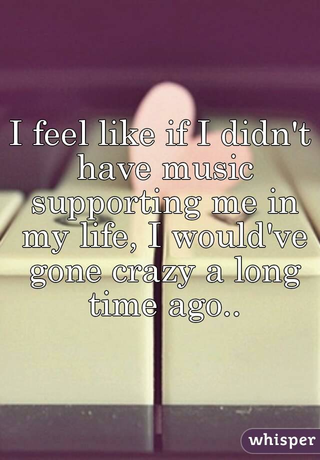 I feel like if I didn't have music supporting me in my life, I would've gone crazy a long time ago..