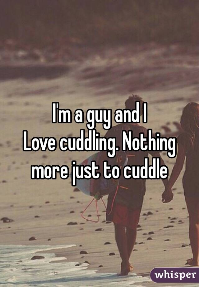 I'm a guy and I Love cuddling. Nothing more just to cuddle