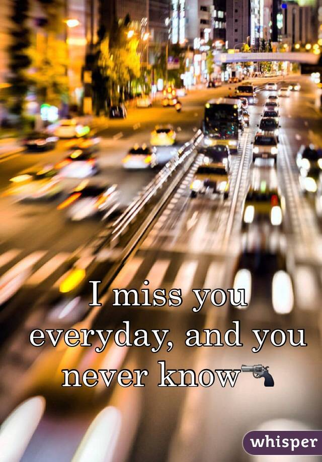 I miss you everyday, and you never know🔫