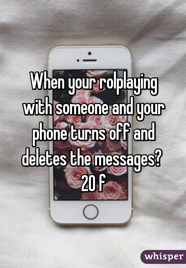 When your rolplaying with someone and your phone turns off and deletes the messages😭  20 f