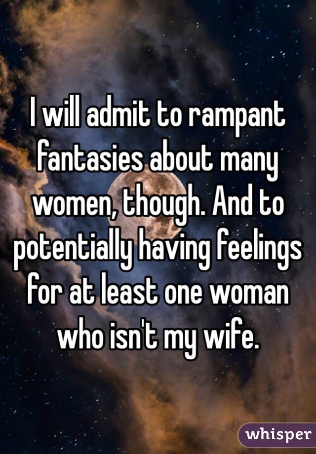I will admit to rampant fantasies about many women, though. And to potentially having feelings for at least one woman who isn't my wife.
