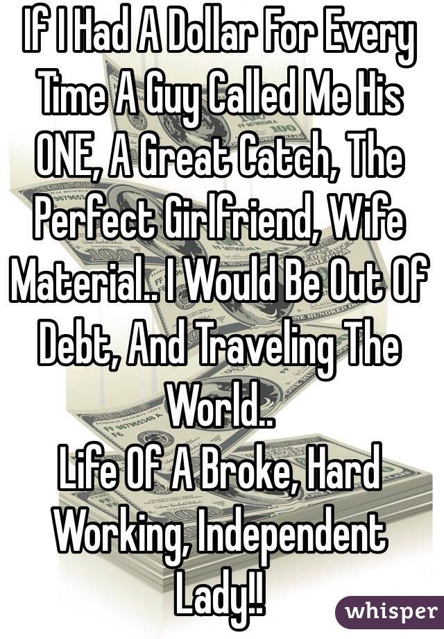 If I Had A Dollar For Every Time A Guy Called Me His ONE, A Great Catch, The Perfect Girlfriend, Wife Material.. I Would Be Out Of Debt, And Traveling The World.. Life Of A Broke, Hard Working, Independent Lady!!