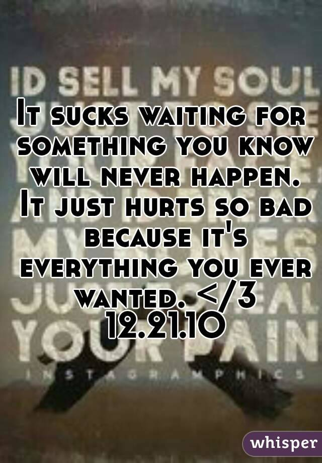 It sucks waiting for something you know will never happen. It just hurts so bad because it's everything you ever wanted. </3 12.21.1O
