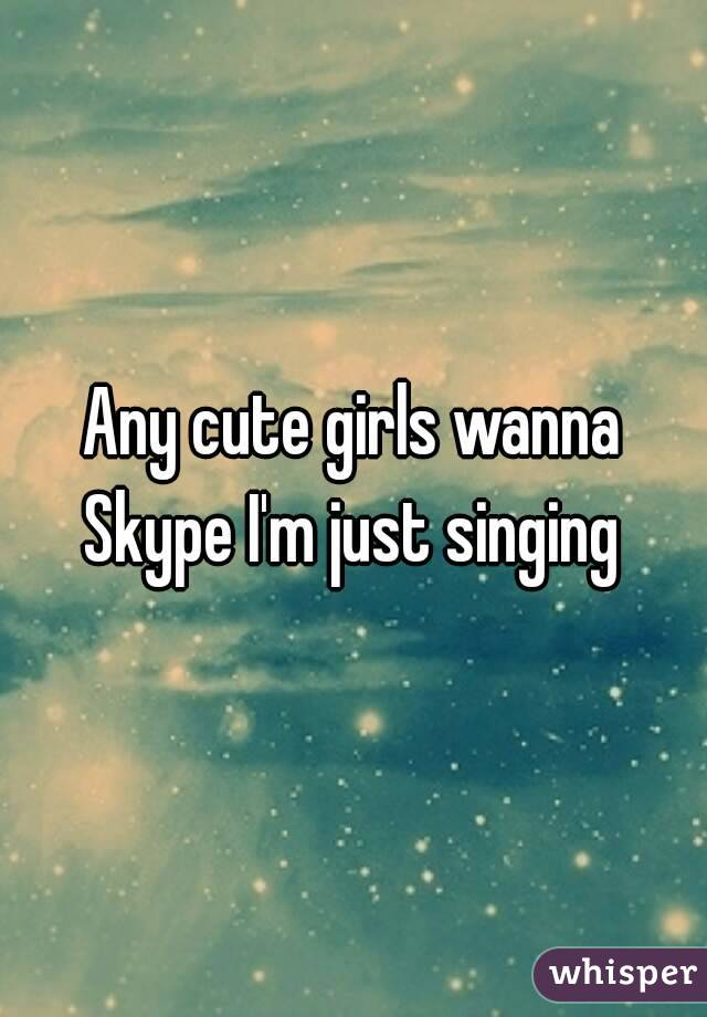 Any cute girls wanna Skype I'm just singing