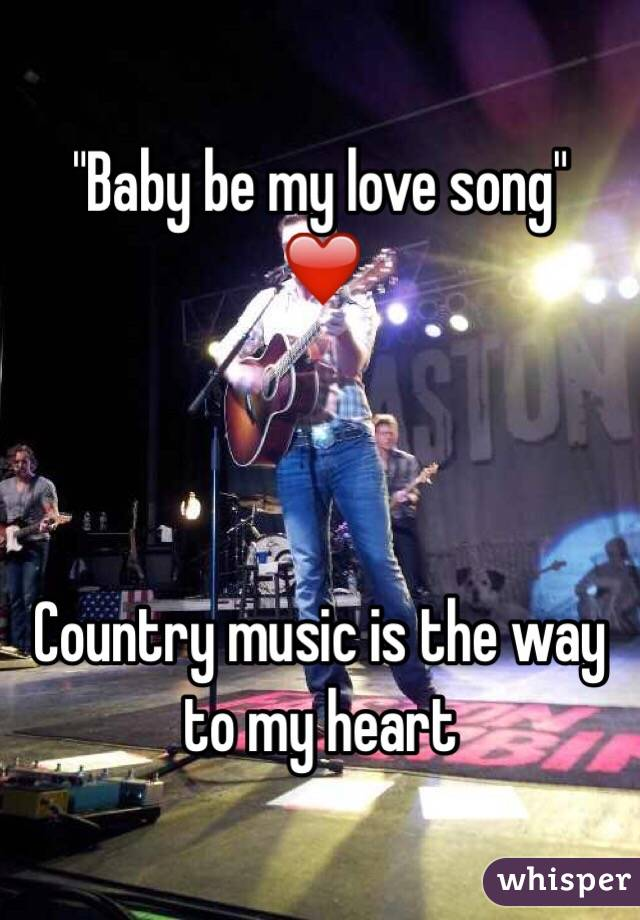 """Baby be my love song"" ❤️    Country music is the way to my heart"
