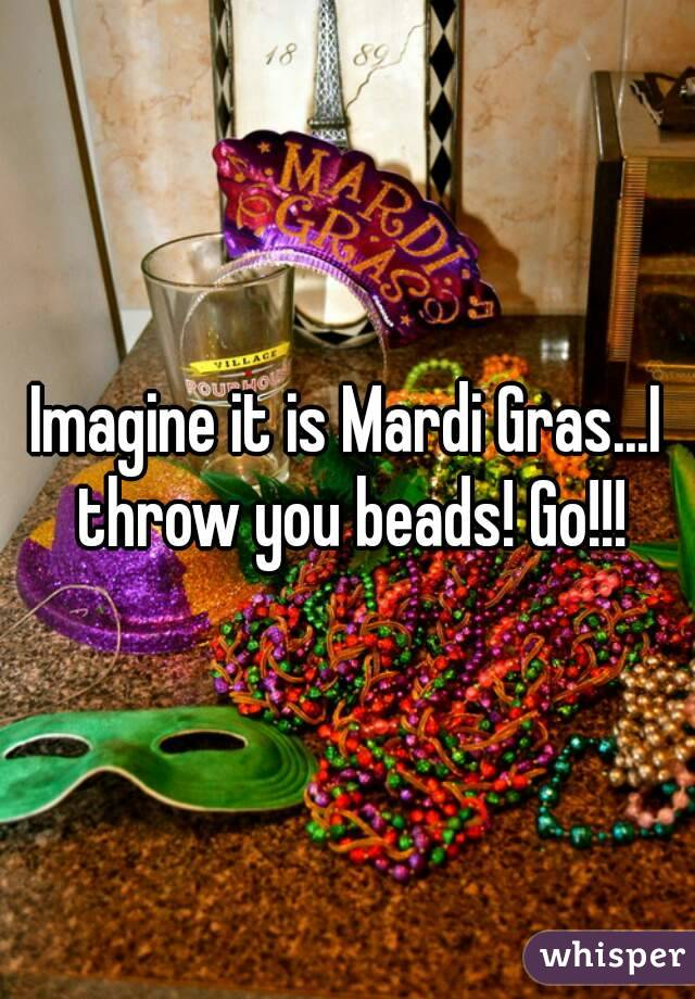 Imagine it is Mardi Gras...I throw you beads! Go!!!