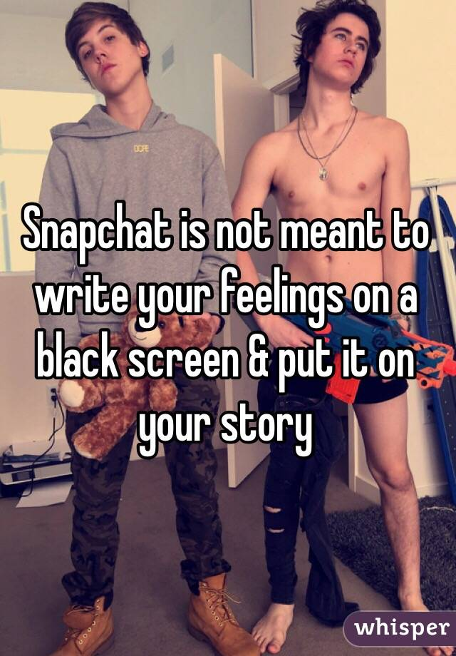Snapchat is not meant to write your feelings on a black screen & put it on your story