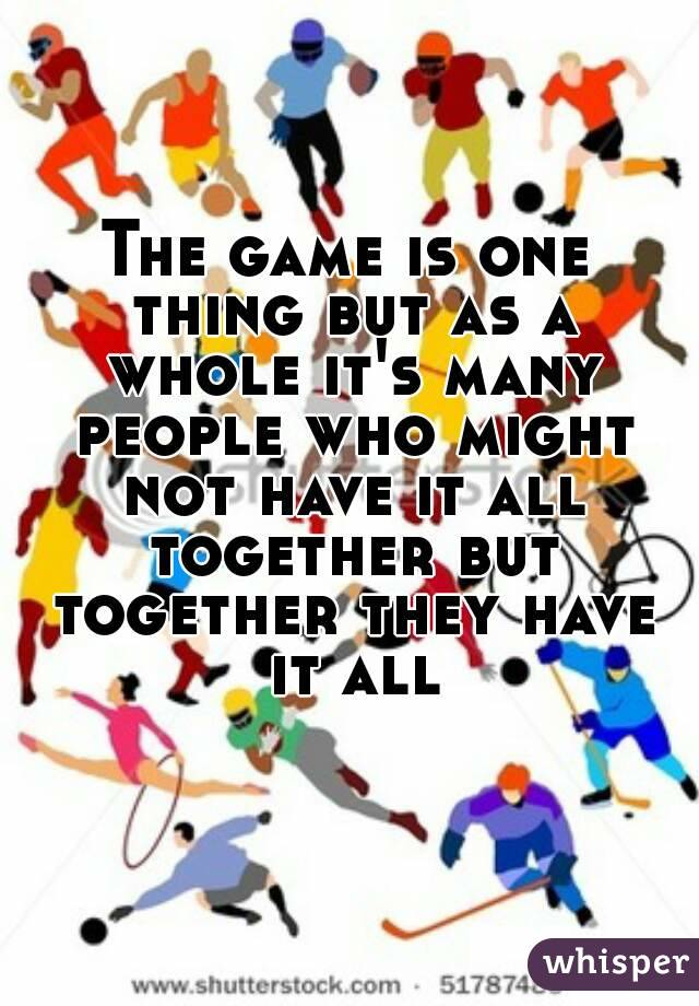 The game is one thing but as a whole it's many people who might not have it all together but together they have it all