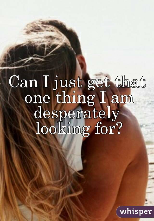 Can I just get that one thing I am desperately  looking for?