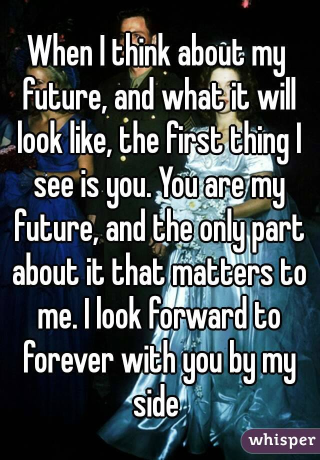 When I think about my future, and what it will look like, the first thing I see is you. You are my future, and the only part about it that matters to me. I look forward to forever with you by my side