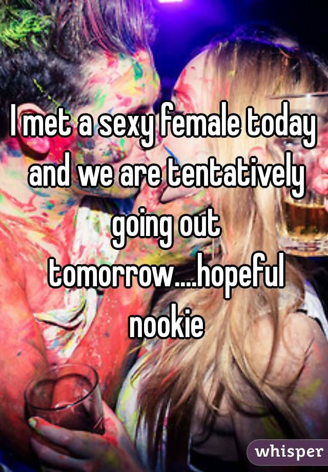 I met a sexy female today and we are tentatively going out tomorrow....hopeful nookie