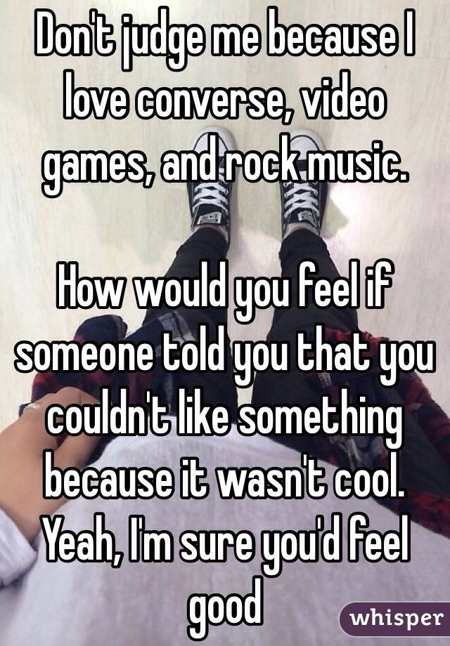Don't judge me because I love converse, video games, and rock music.  How would you feel if someone told you that you couldn't like something because it wasn't cool. Yeah, I'm sure you'd feel good