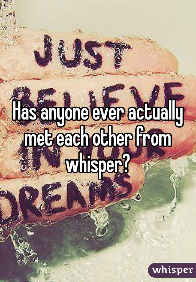 Has anyone ever actually met each other from whisper?