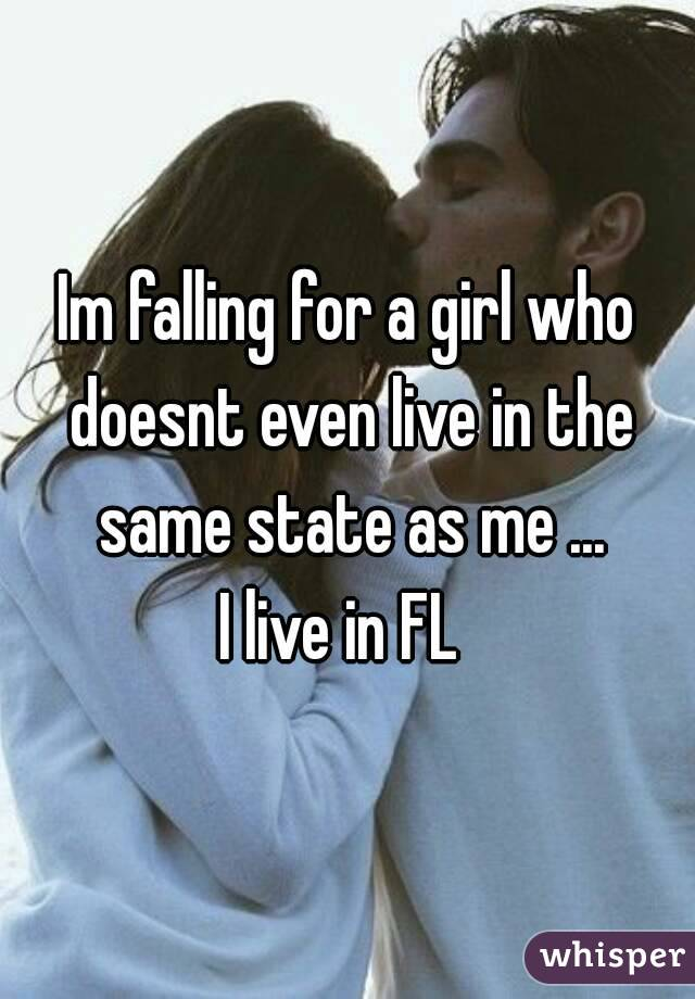 Im falling for a girl who doesnt even live in the same state as me ... I live in FL