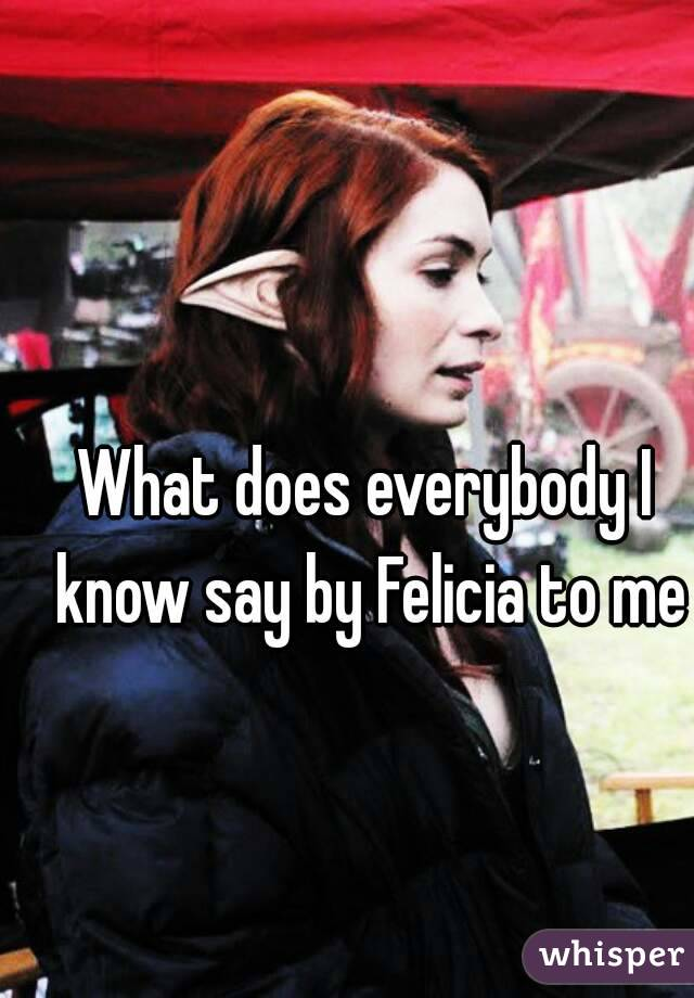 What does everybody I know say by Felicia to me