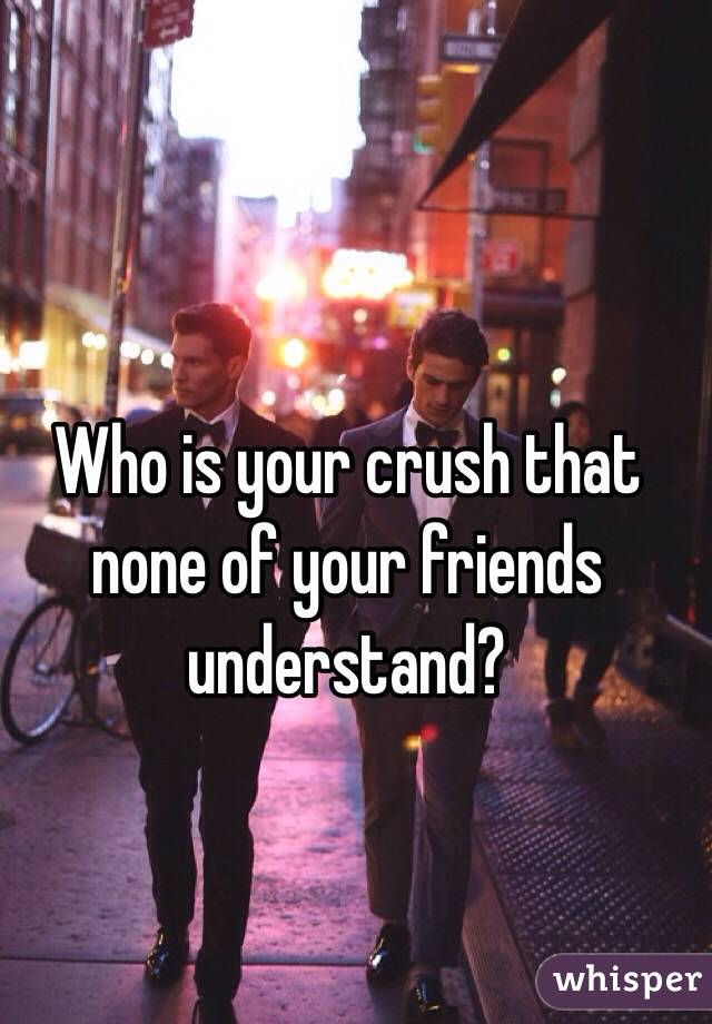 Who is your crush that none of your friends understand?
