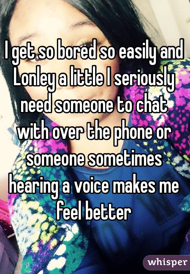 I get so bored so easily and Lonley a little I seriously need someone to chat with over the phone or someone sometimes hearing a voice makes me feel better