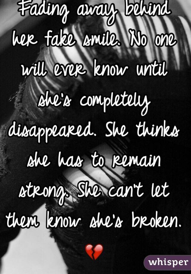 Fading away behind her fake smile. No one will ever know until she's completely disappeared. She thinks she has to remain strong. She can't let them know she's broken. 💔
