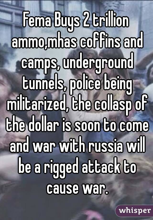 Fema Buys 2 trillion ammo,mhas coffins and camps, underground tunnels, police being militarized, the collasp of the dollar is soon to come and war with russia will be a rigged attack to cause war.