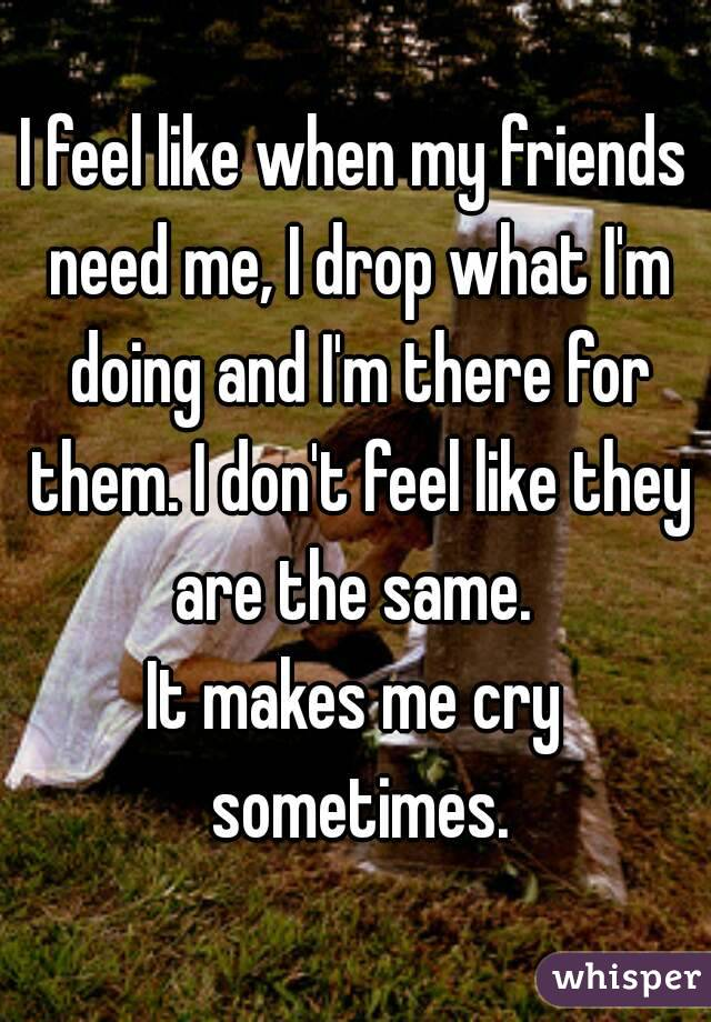 I feel like when my friends need me, I drop what I'm doing and I'm there for them. I don't feel like they are the same.  It makes me cry sometimes.