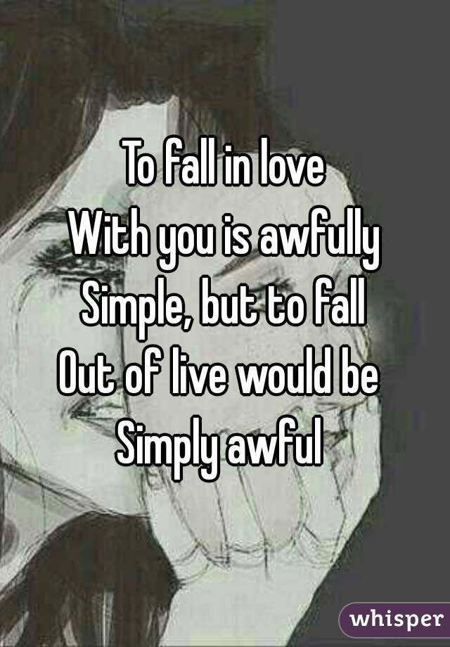 To fall in love With you is awfully Simple, but to fall Out of live would be  Simply awful