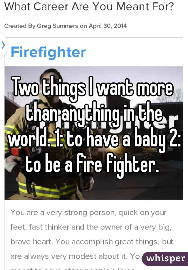 Two things I want more than anything in the world. 1: to have a baby 2: to be a fire fighter.
