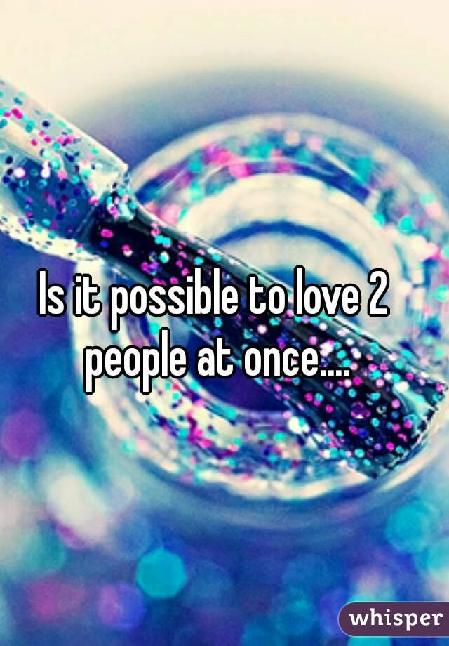 Is it possible to love 2 people at once....