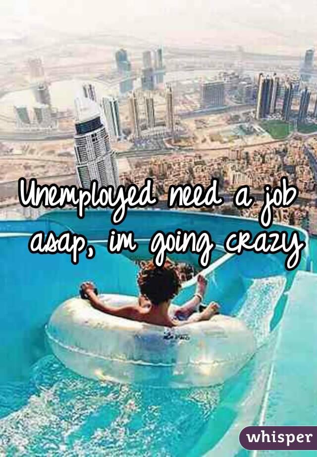 Unemployed need a job asap, im going crazy
