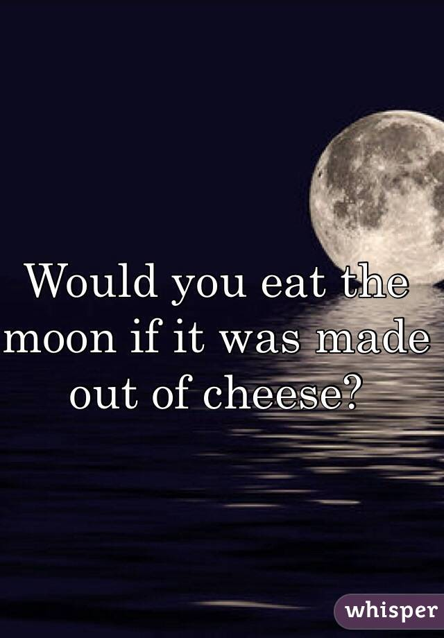 Would you eat the moon if it was made out of cheese?