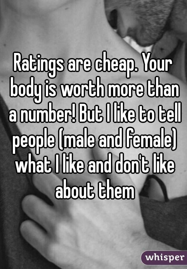Ratings are cheap. Your body is worth more than a number! But I like to tell people (male and female) what I like and don't like about them