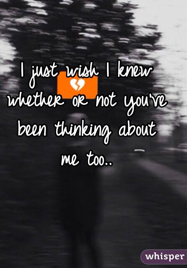 I just wish I knew whether or not you've been thinking about  me too..