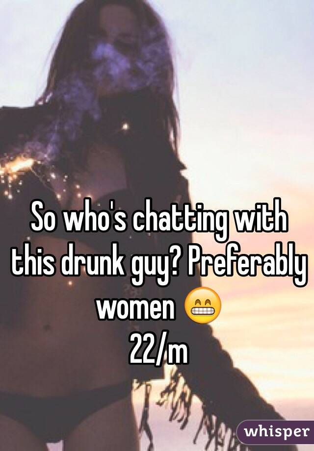 So who's chatting with this drunk guy? Preferably women 😁 22/m