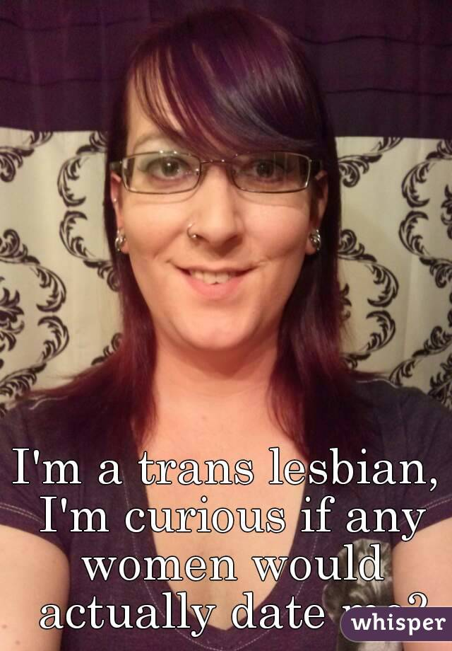I'm a trans lesbian, I'm curious if any women would actually date me?
