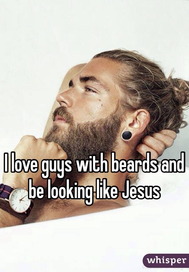 I love guys with beards and be looking like Jesus