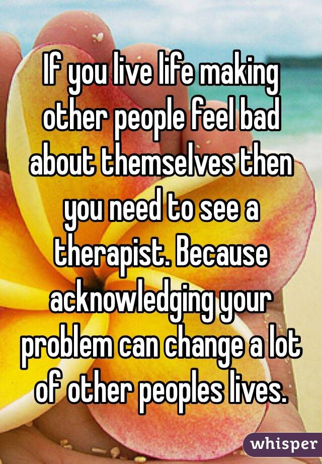 If you live life making other people feel bad about themselves then you need to see a therapist. Because acknowledging your problem can change a lot of other peoples lives.