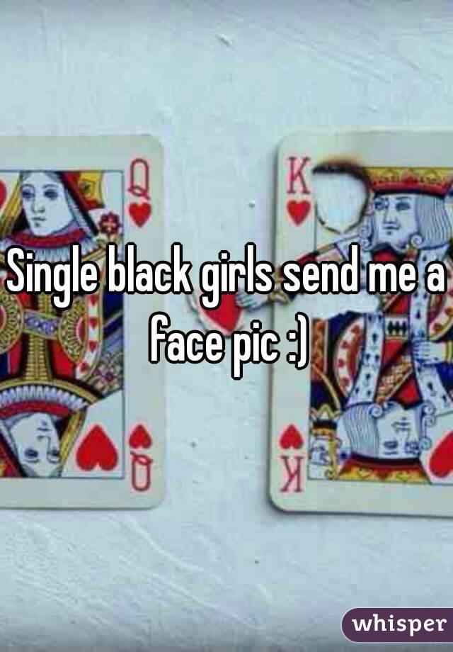 Single black girls send me a face pic :)