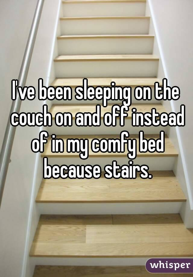 I've been sleeping on the couch on and off instead of in my comfy bed because stairs.