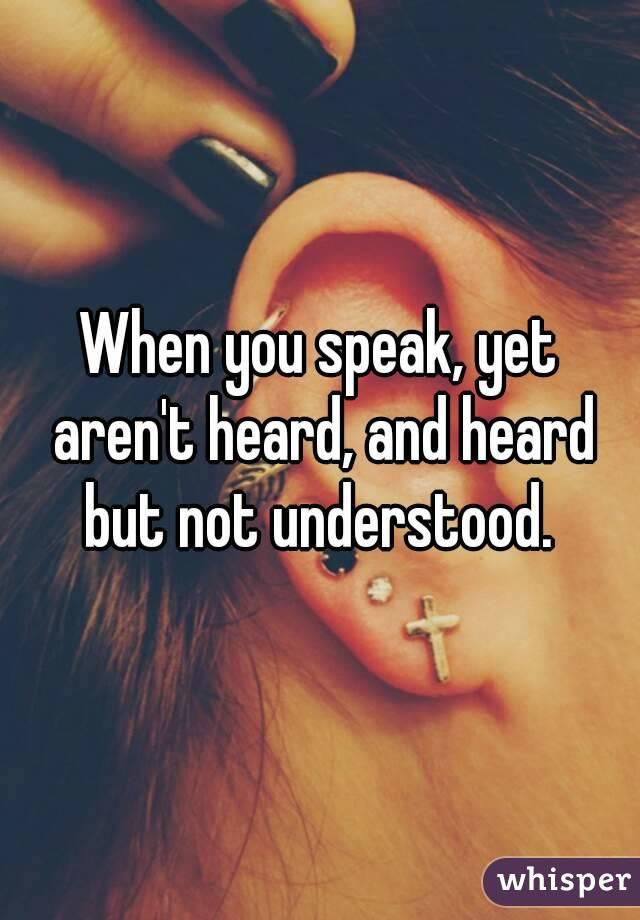 When you speak, yet aren't heard, and heard but not understood.