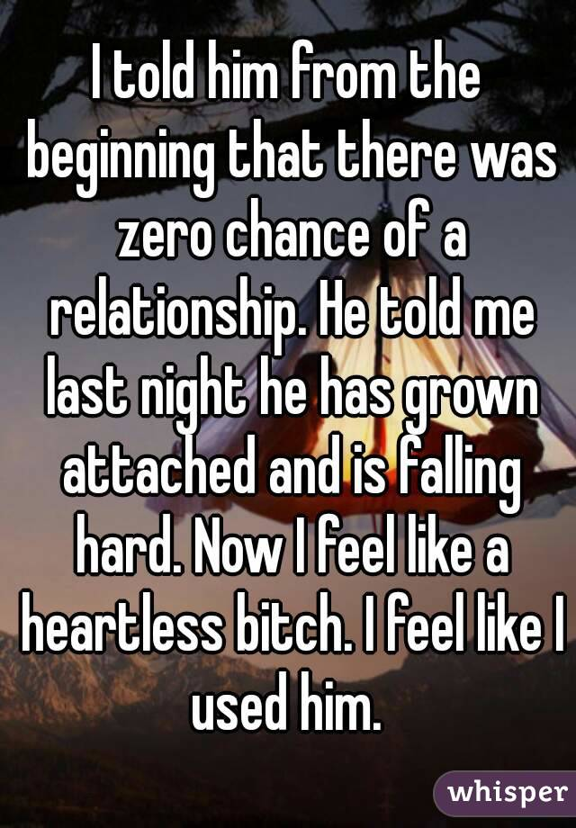 I told him from the beginning that there was zero chance of a relationship. He told me last night he has grown attached and is falling hard. Now I feel like a heartless bitch. I feel like I used him.