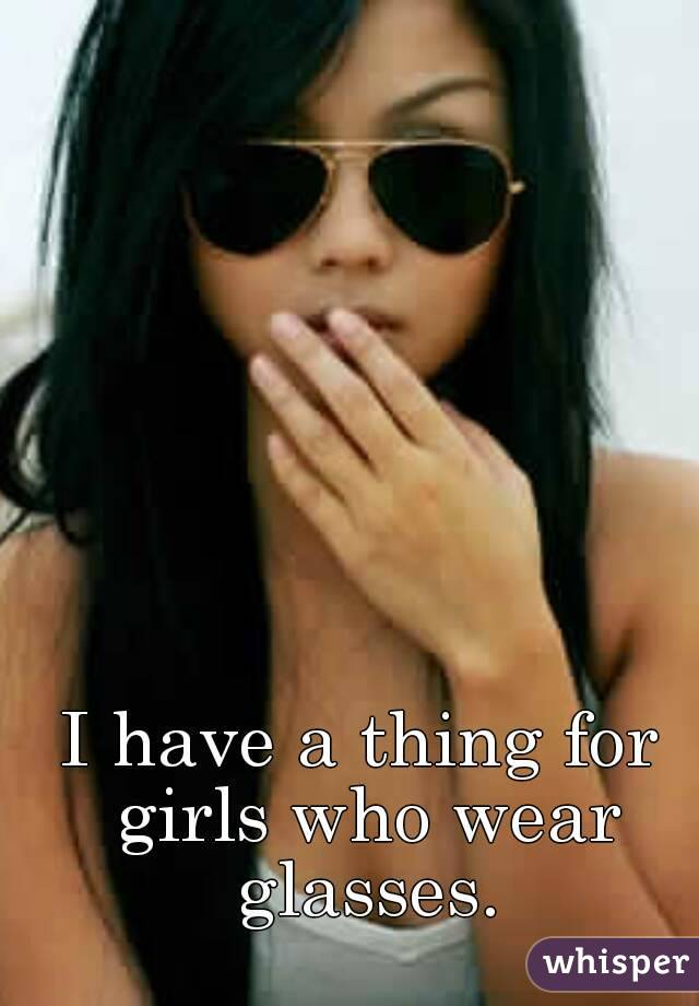I have a thing for girls who wear glasses.