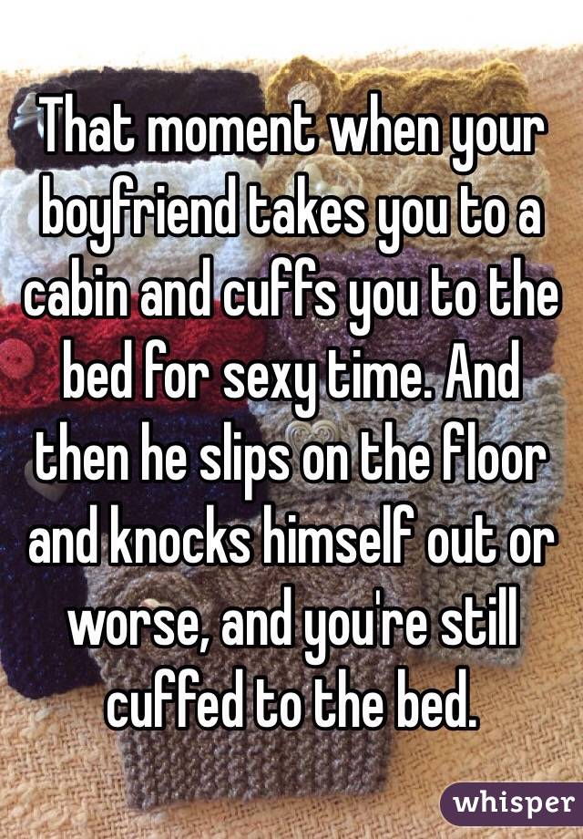 That moment when your boyfriend takes you to a cabin and cuffs you to the bed for sexy time. And then he slips on the floor and knocks himself out or worse, and you're still cuffed to the bed.