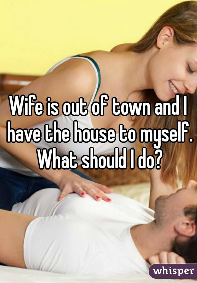 Wife is out of town and I have the house to myself. What should I do?