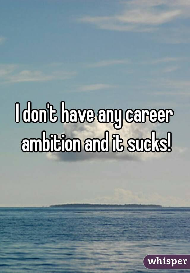I don't have any career ambition and it sucks!