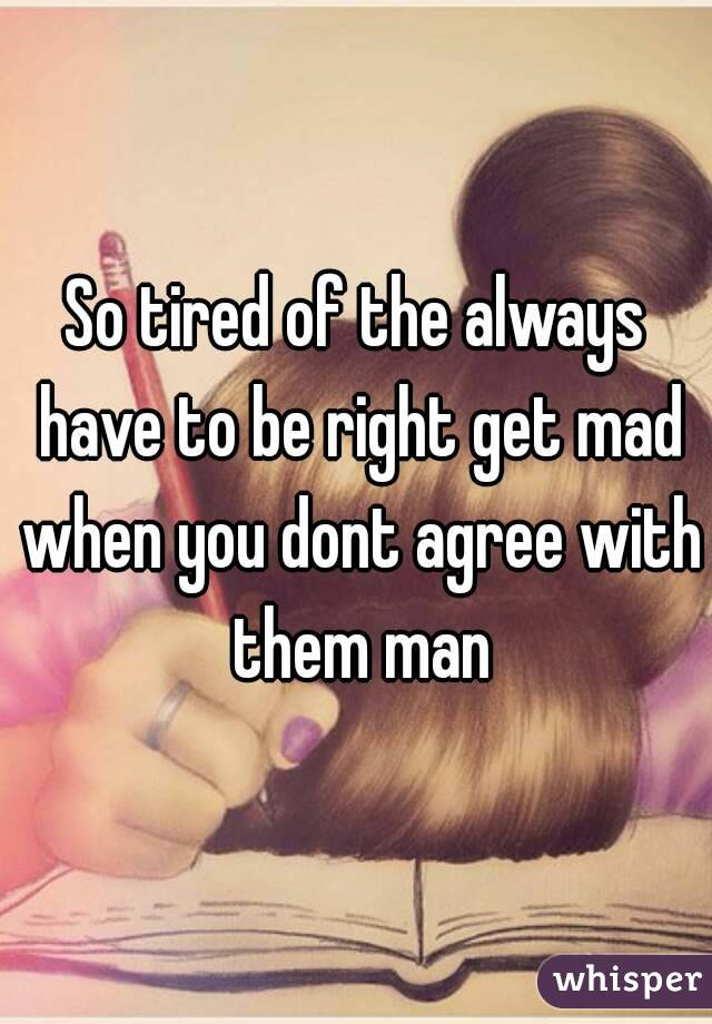 So tired of the always have to be right get mad when you dont agree with them man
