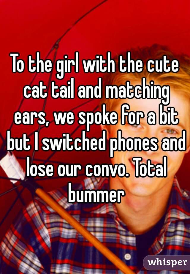 To the girl with the cute cat tail and matching ears, we spoke for a bit but I switched phones and lose our convo. Total bummer
