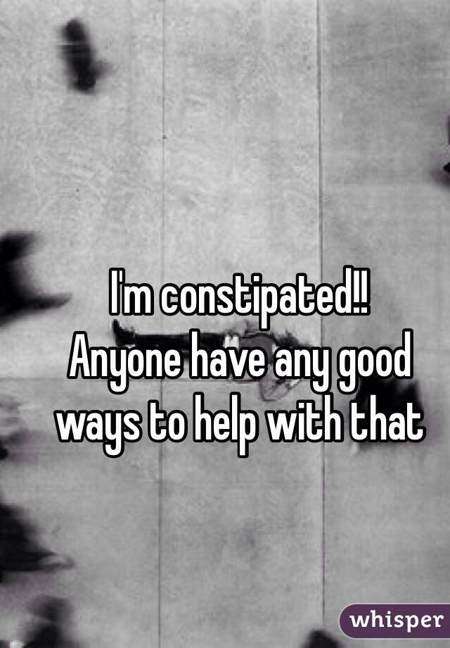 I'm constipated!! Anyone have any good ways to help with that