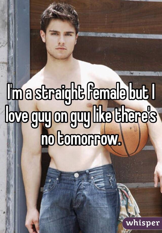 I'm a straight female but I love guy on guy like there's no tomorrow.