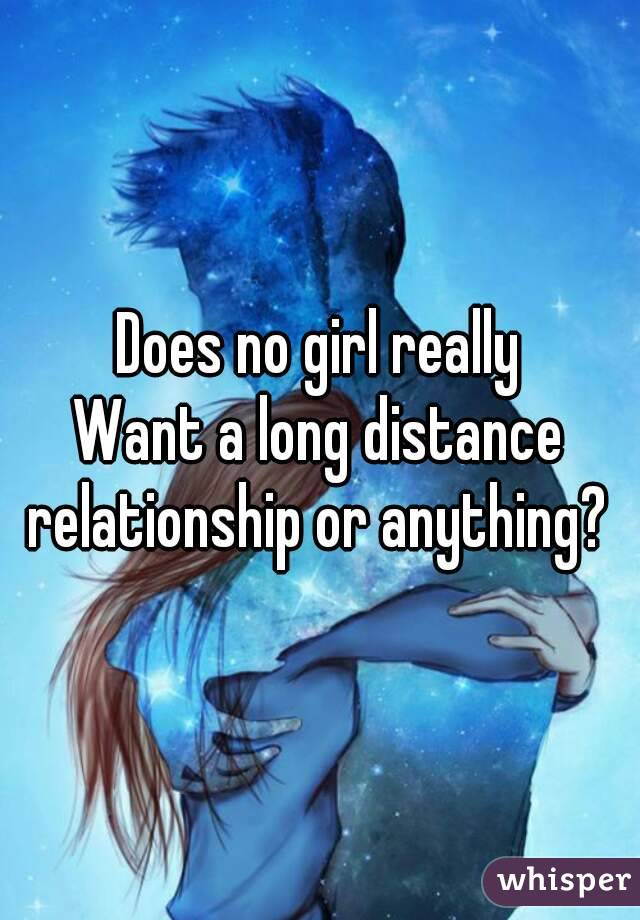 Does no girl really Want a long distance relationship or anything?