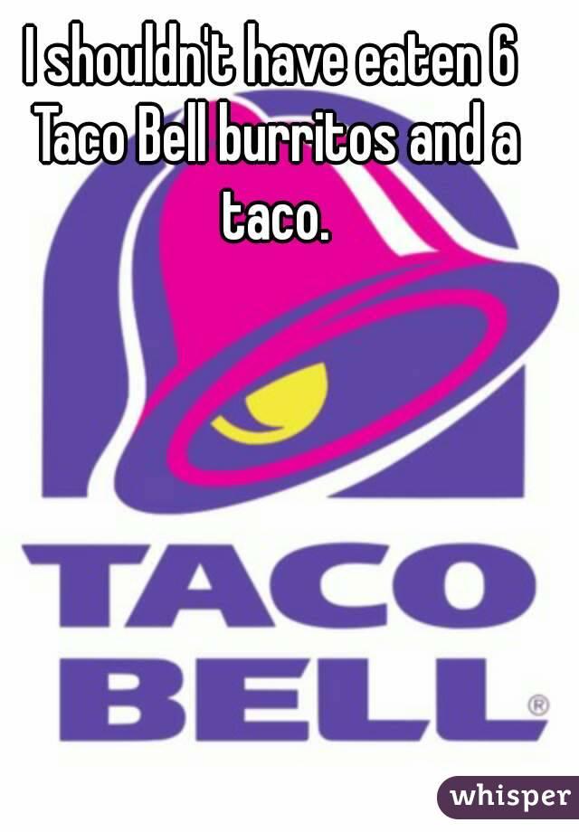 I shouldn't have eaten 6 Taco Bell burritos and a taco.