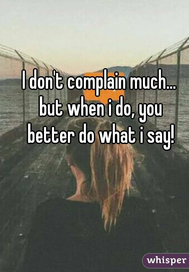 I don't complain much... but when i do, you better do what i say!
